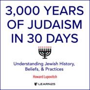 3, Years of Judaism In 30 Days - Understanding Jewish History, Beliefs, and Practices (Unabridged)