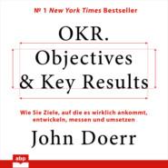 OKR. Objectives & Key Results - Wie Sie Ziele, auf die es wirklich ankommt, entwickeln, messen und umsetzen (Ungekürzt)