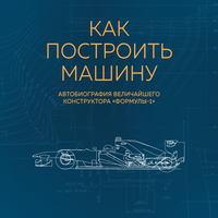 Как построить машину. Автобиография величайшего конструктора «Формулы-1»