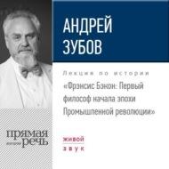 Лекция «Фрэнсис Бэкон. Первый философ начала эпохи Промышленной революции»