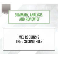 Summary, Analysis, and Review of Mel Robbins\'s The 5 Second Rule (Unabridged)