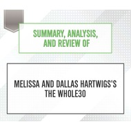 Summary, Analysis, and Review of Melissa and Dallas Hartwigs\'s The Whole30 (Unabridged)