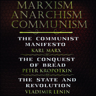 Marxism. Anarchism. Communism: The Communist Manifesto, The Conquest of Bread, State and Revolution