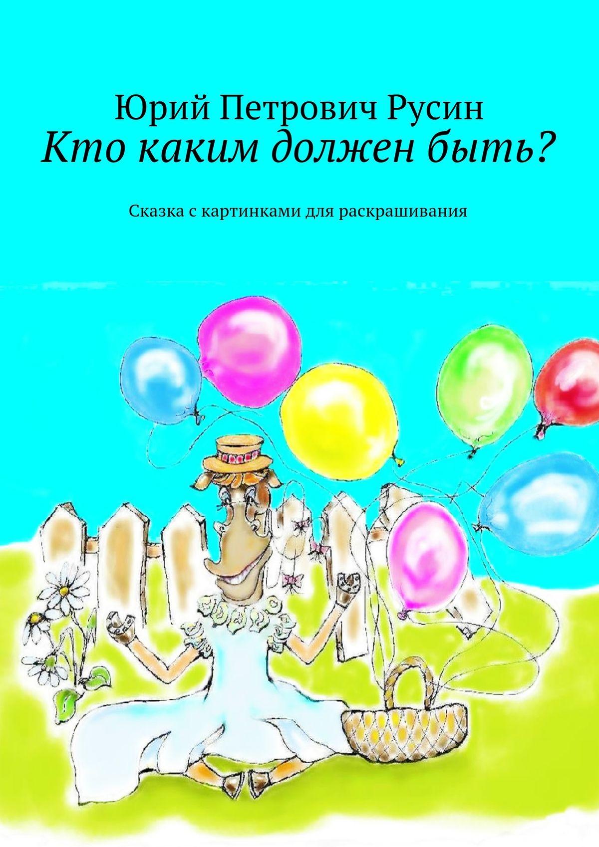 Юрий Петрович Русин Кто каким долженбыть? Сказка скартинками для раскрашивания юрий петрович русин жираф большой – ему видней…