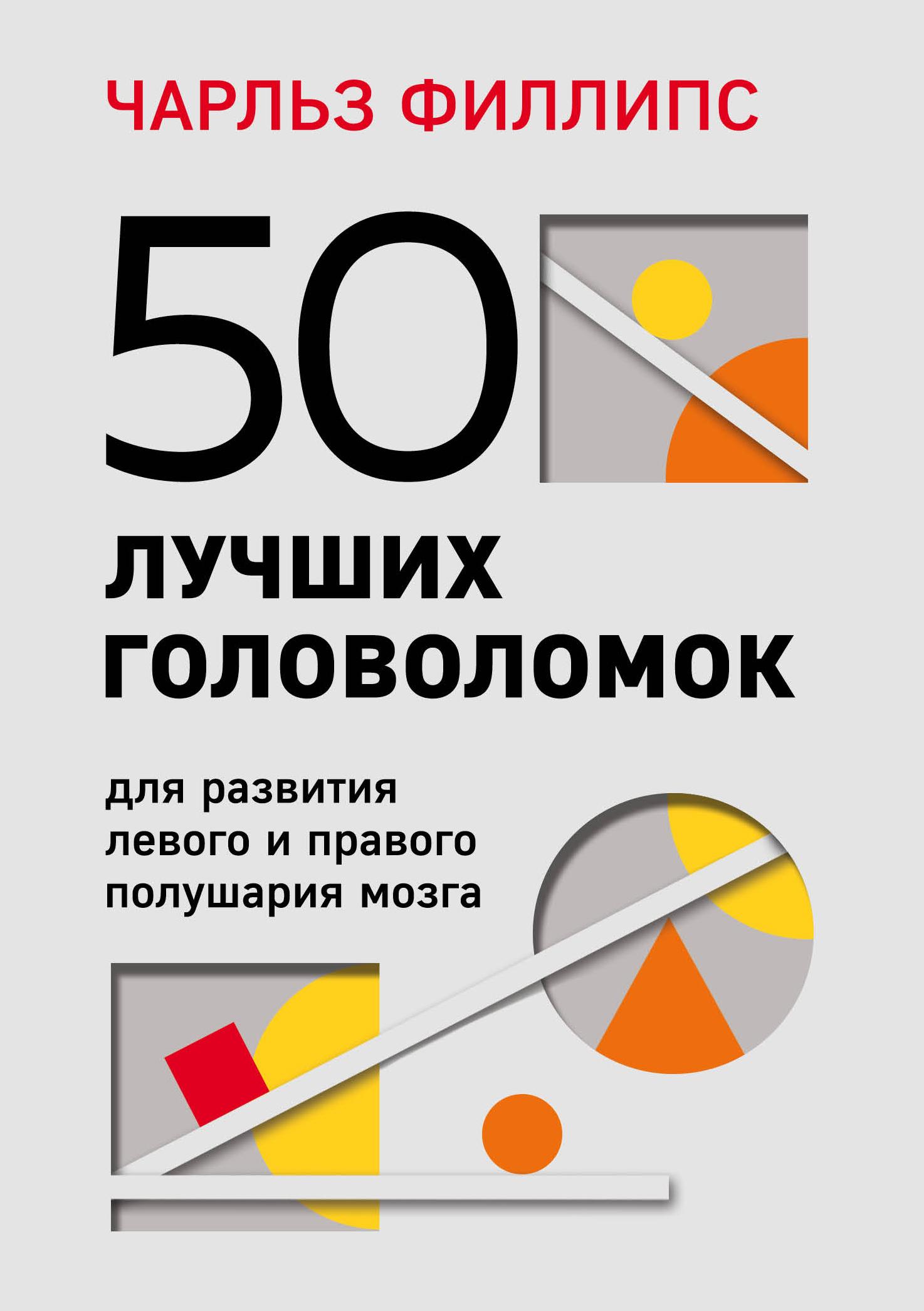 Чарльз Филлипс 50 лучших головоломок для развития левого и правого полушария мозга чарльз филлипс левое и правое полушарие 25 25 задач для всесторонней тренировки мозга