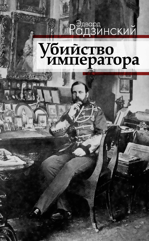 Эдвард Радзинский Убийство императора. Александр II и тайная Россия