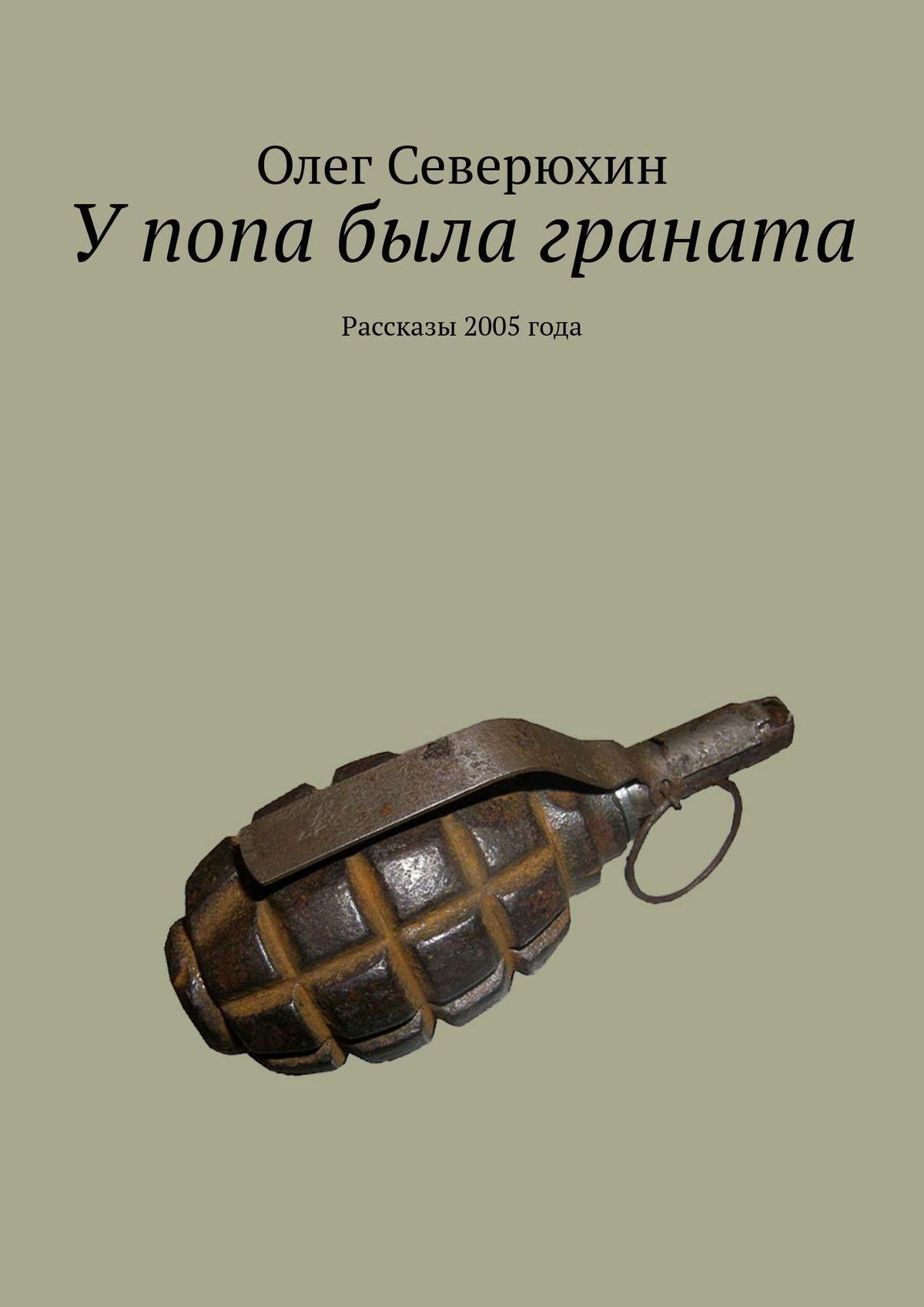 Олег Васильевич Северюхин У попа была граната
