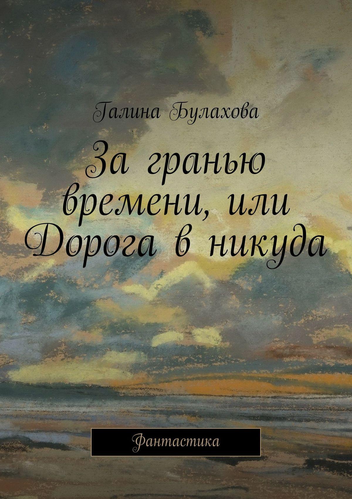 Галина Булахова За гранью времени, или Дорога в никуда галина булахова замкнутый круг второй мир мистика