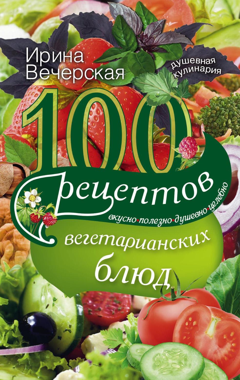 100рецептов вегетарианских блюд. Вкусно, полезно, душевно, целебно