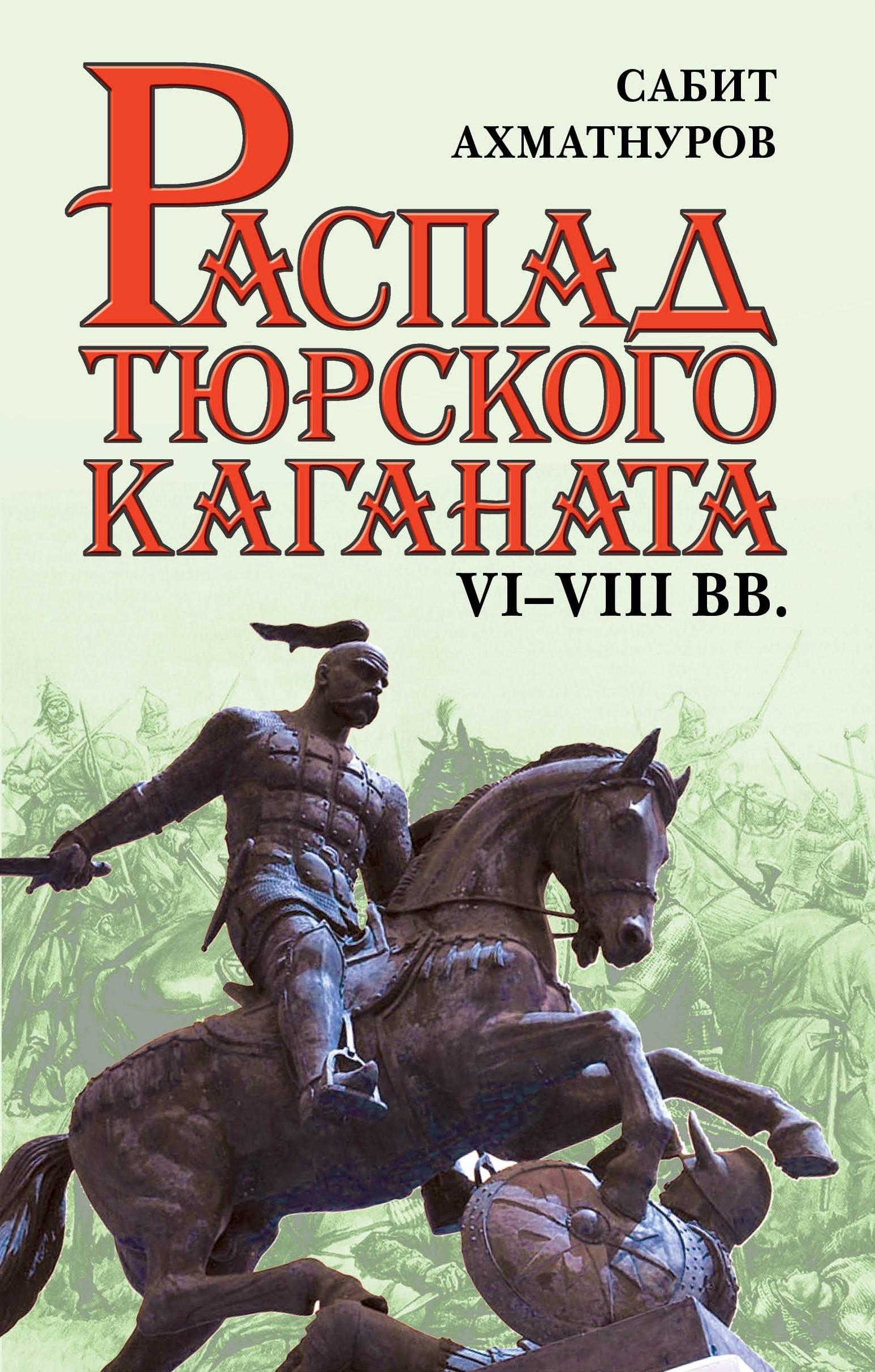 Сабит Ахматнуров Распад Тюркского каганата. VI–VIII вв. сабит ахматнуров великий гунн
