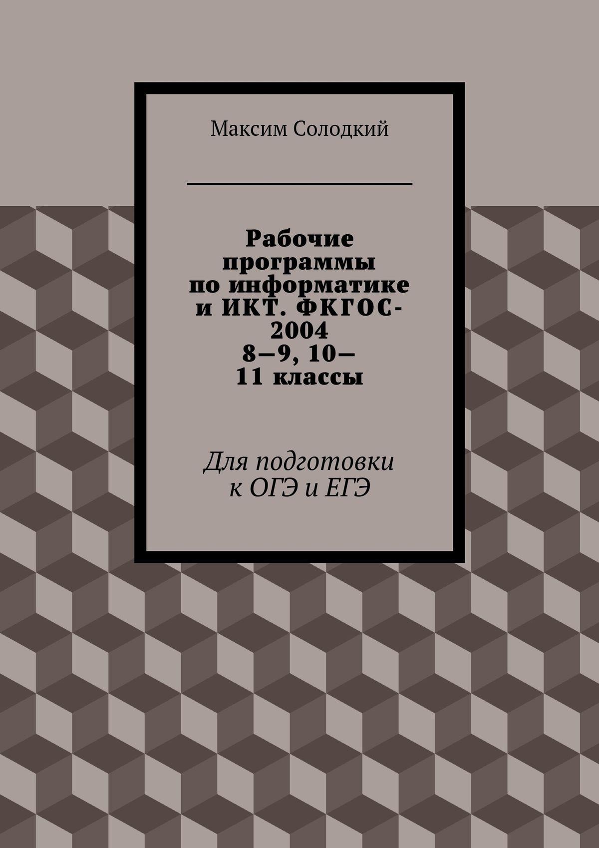 Максим Солодкий Рабочие программы по информатике и ИКТ. ФКГОС-2004. 8-9, 10-11 классы математика 5 9 классы рабочие программы фгос