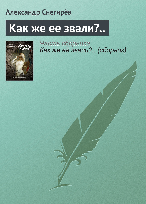 Александр Снегирёв Как же ее звали?.. александр снегирёв как же её звали сборник