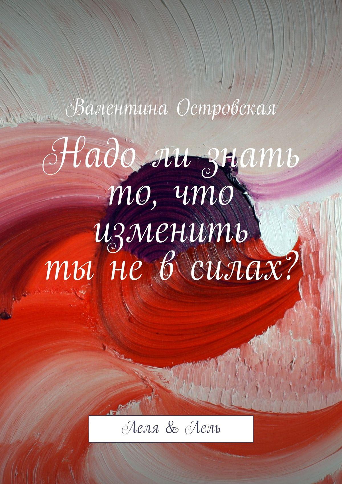 Валентина Островская Надо ли знать то, что изменить ты не в силах?