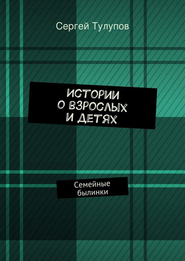 цена Сергей Николаевич Тулупов Истории овзрослых идетях онлайн в 2017 году