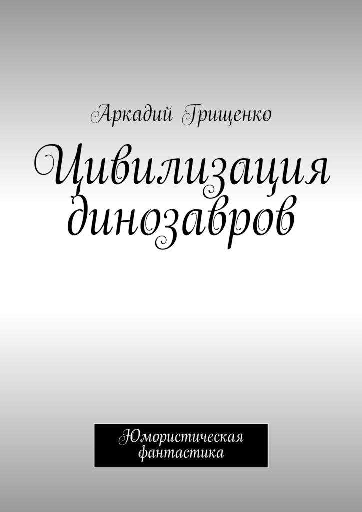 Фото - Аркадий Грищенко Цивилизация динозавров аркадий александрович грищенко чем забит интернет