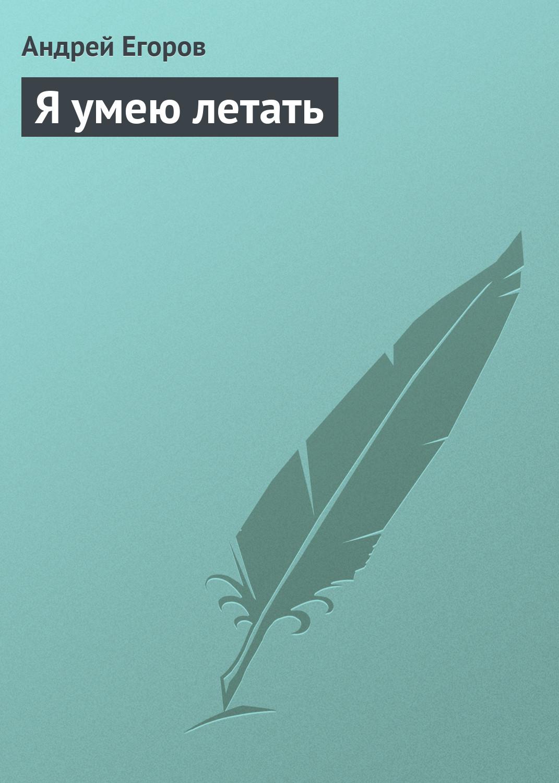 Андрей Егоров Я умею летать андрей егоров что за черт