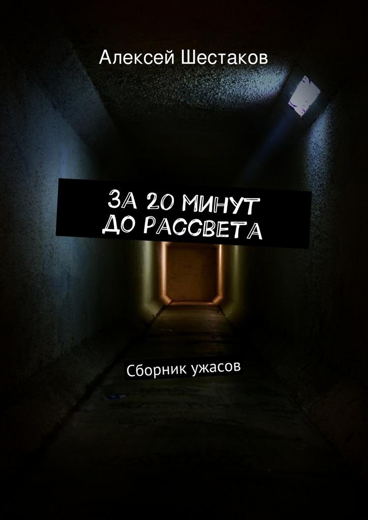 Алексей Шестаков За20минут дорассвета алексей шестаков за20минут дорассвета