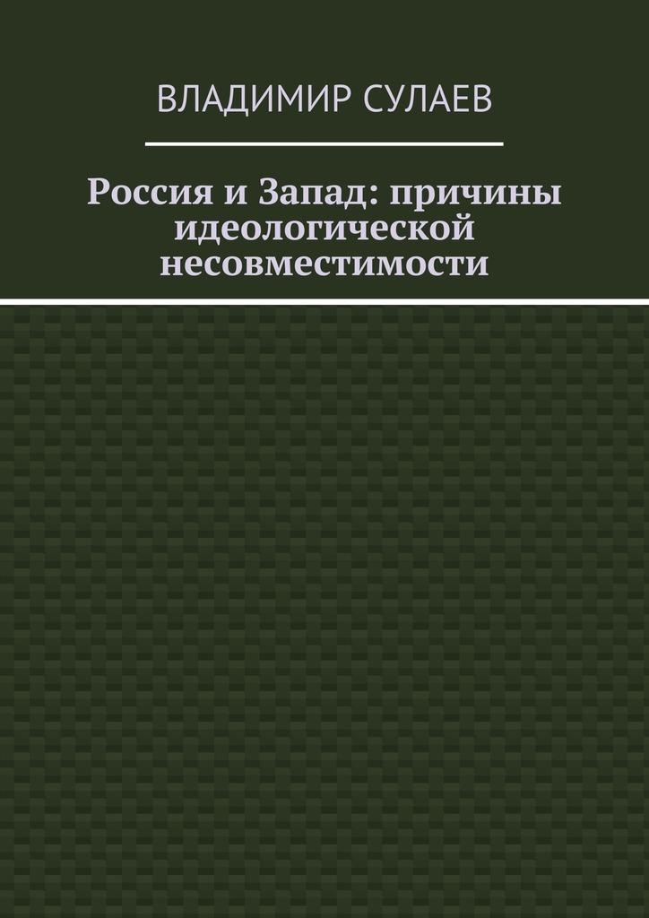 Владимир Валерьевич Сулаев Россия иЗапад: причины идеологической несовместимости цены