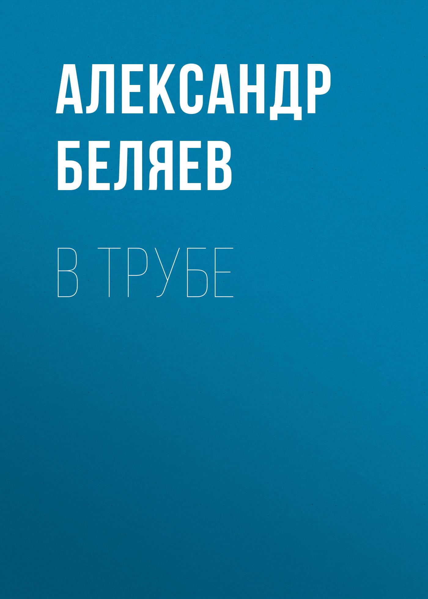 Александр Беляев В трубе