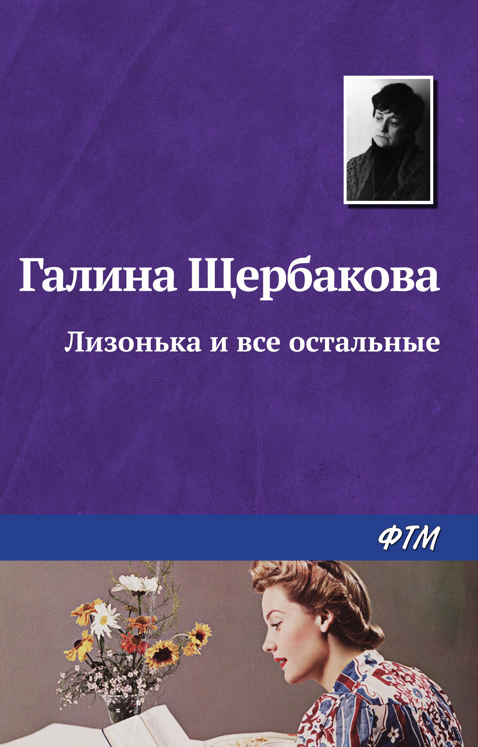 Галина Щербакова Лизонька и все остальные галина щербакова история устиньи собакиной которой не было