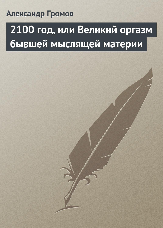 Александр Громов 2100 год, или Великий оргазм бывшей мыслящей материи александр громов апокалиптичность в фантастике