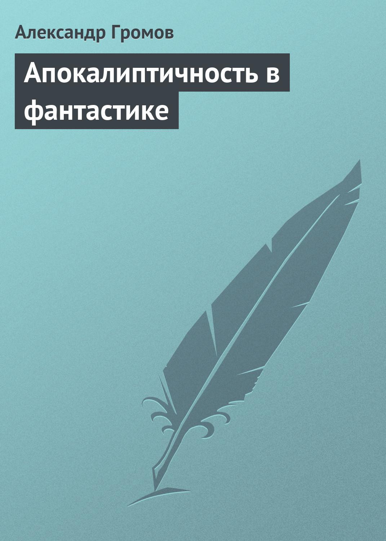 Александр Громов Апокалиптичность в фантастике александр громов апокалиптичность в фантастике