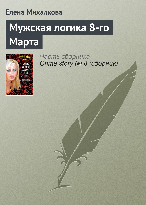 Елена Михалкова Мужская логика 8-го Марта