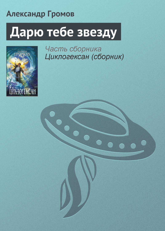 Александр Громов Дарю тебе звезду неоспоримый 3