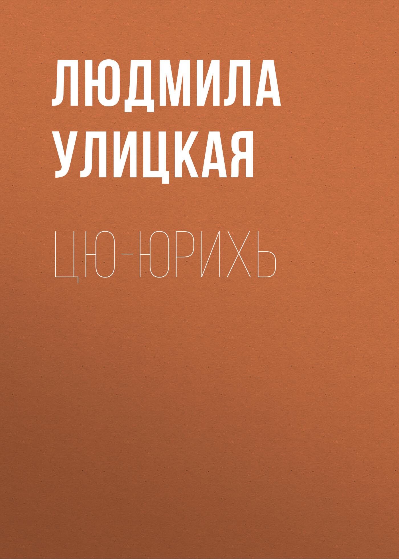 Людмила Улицкая Цю-юрихь улицкая людмила евгеньевна цю юрихь роман рассказы