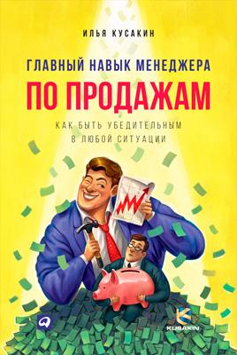 Илья Кусакин Главный навык менеджера по продажам. Как быть убедительным в любой ситуации илья кусакин 0 главный навык менеджера по продажам как быть убедительным в любой ситуации