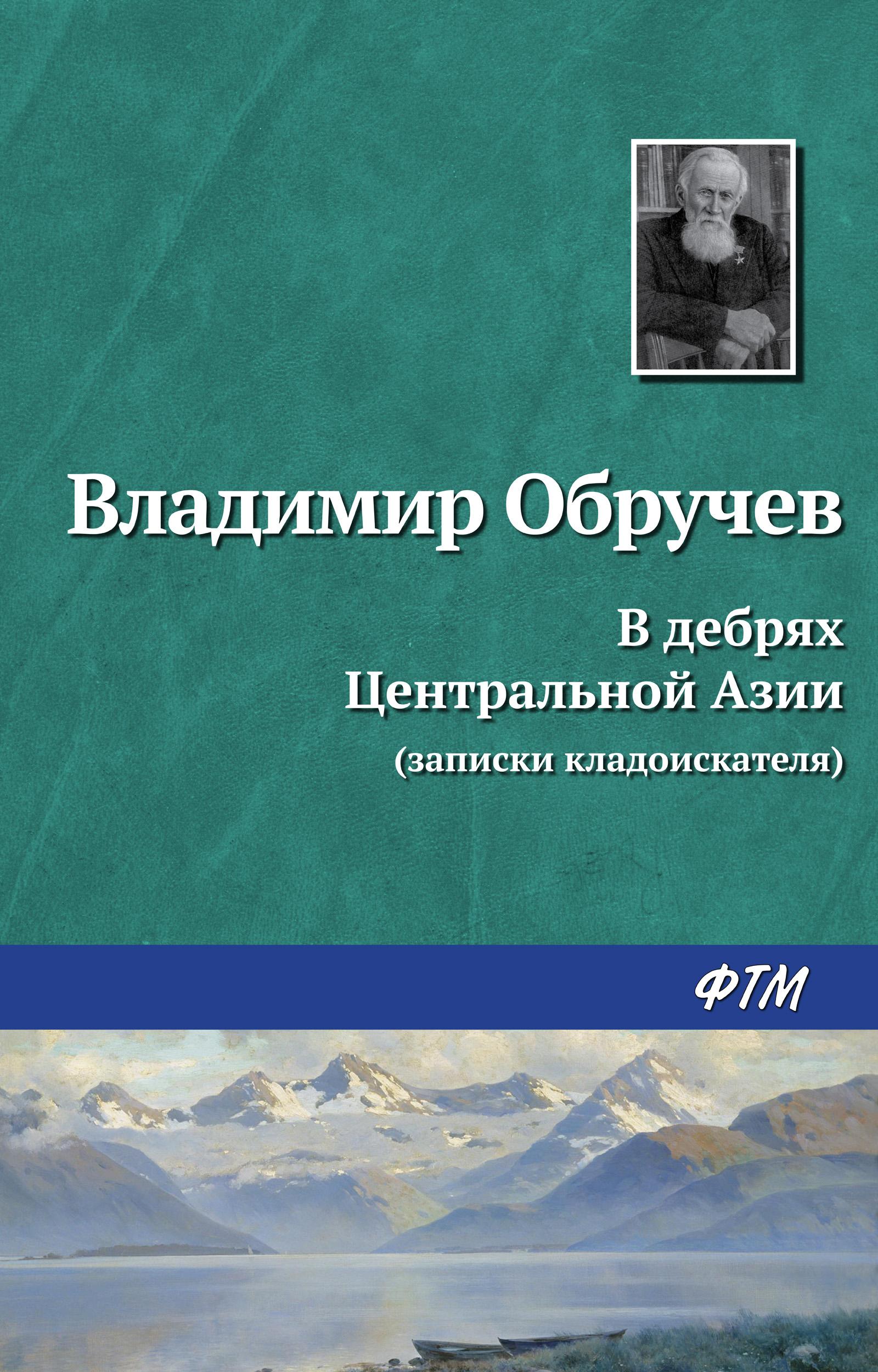 Владимир Обручев В дебрях Центральной Азии (записки кладоискателя) рашид а талибан ислам нефть и новая большая игра в центральной азии