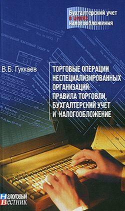 В. . Гккаев операции неспециализированных организаций: правила торговли, хгалтерский чет и налогооложение.