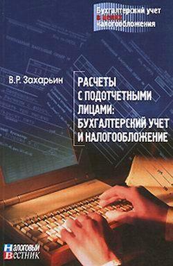 В.Р. Захарьин Расчеты с подотчетными лицами: бухгалтерский учет и налогообложение. николай камзин und елизавета камзина организация расчетов в международном экономическом сотрудничестве