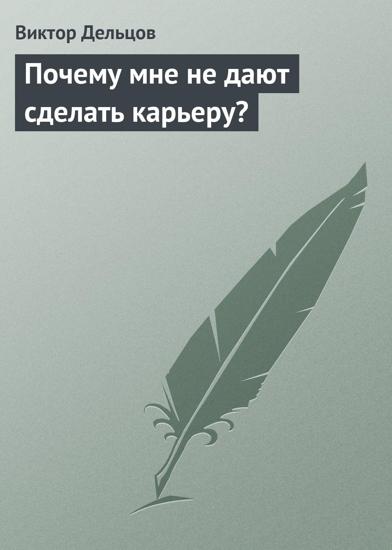 Виктор Дельцов Почему мне не дают сделать карьеру? инна кузнецова вверх практический подход к карьерному росту isbn 978 5 91657 144 8