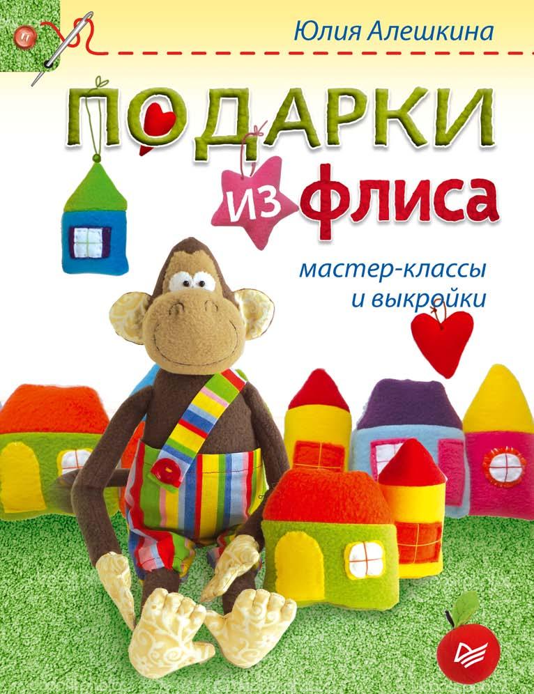Юлия Алешкина Подарки из флиса: мастер-классы и выкройки