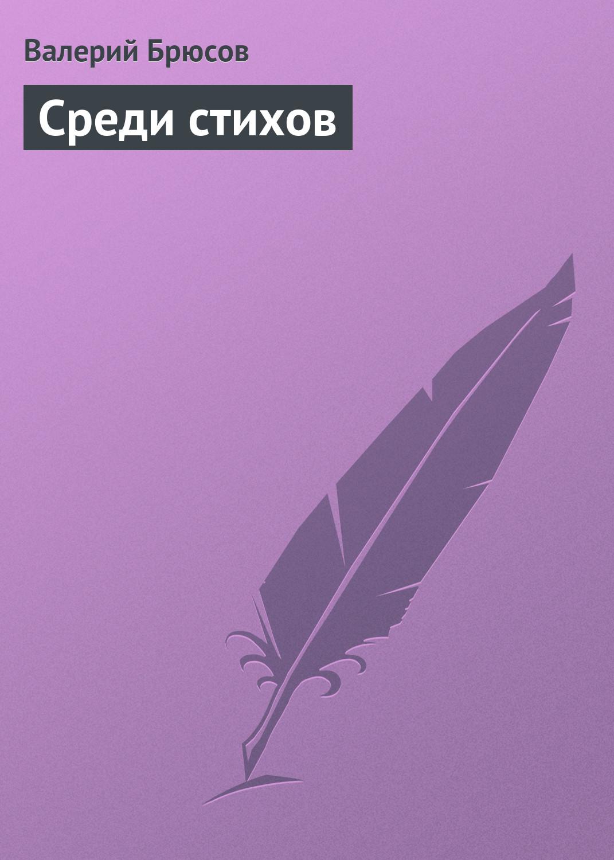 Валерий Брюсов Среди стихов валерий брюсов о поэтах и поэзии избранное