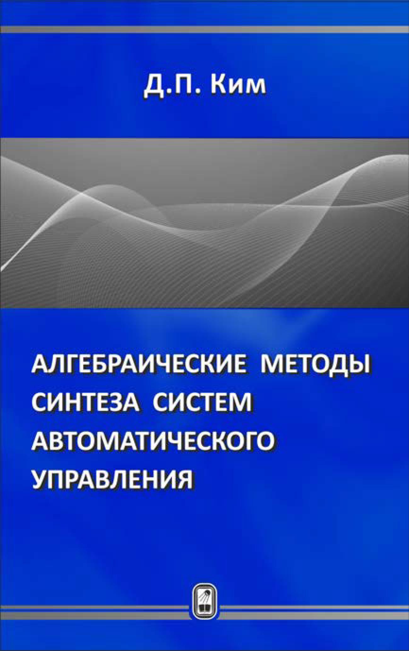 Дмитрий Петрович Ким Алгебраические методы синтеза систем автоматического управления