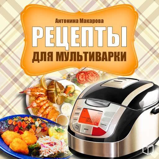 Антонина Макарова Рецепты для мультиварки