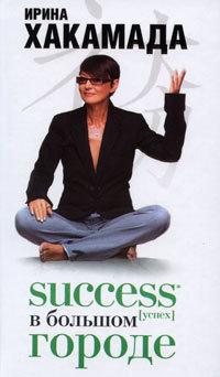 Ирина Хакамада Success [успех] в Большом городе ирина хакамада success [успех] в большом городе