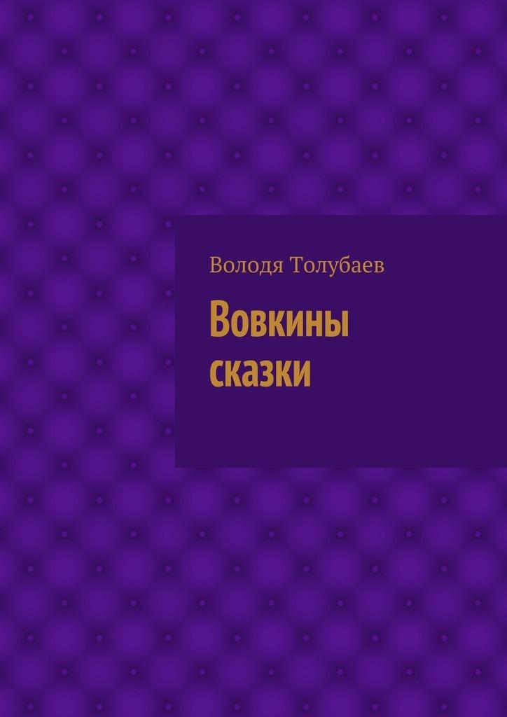 Володя Толубаев Вовкины сказки сказки