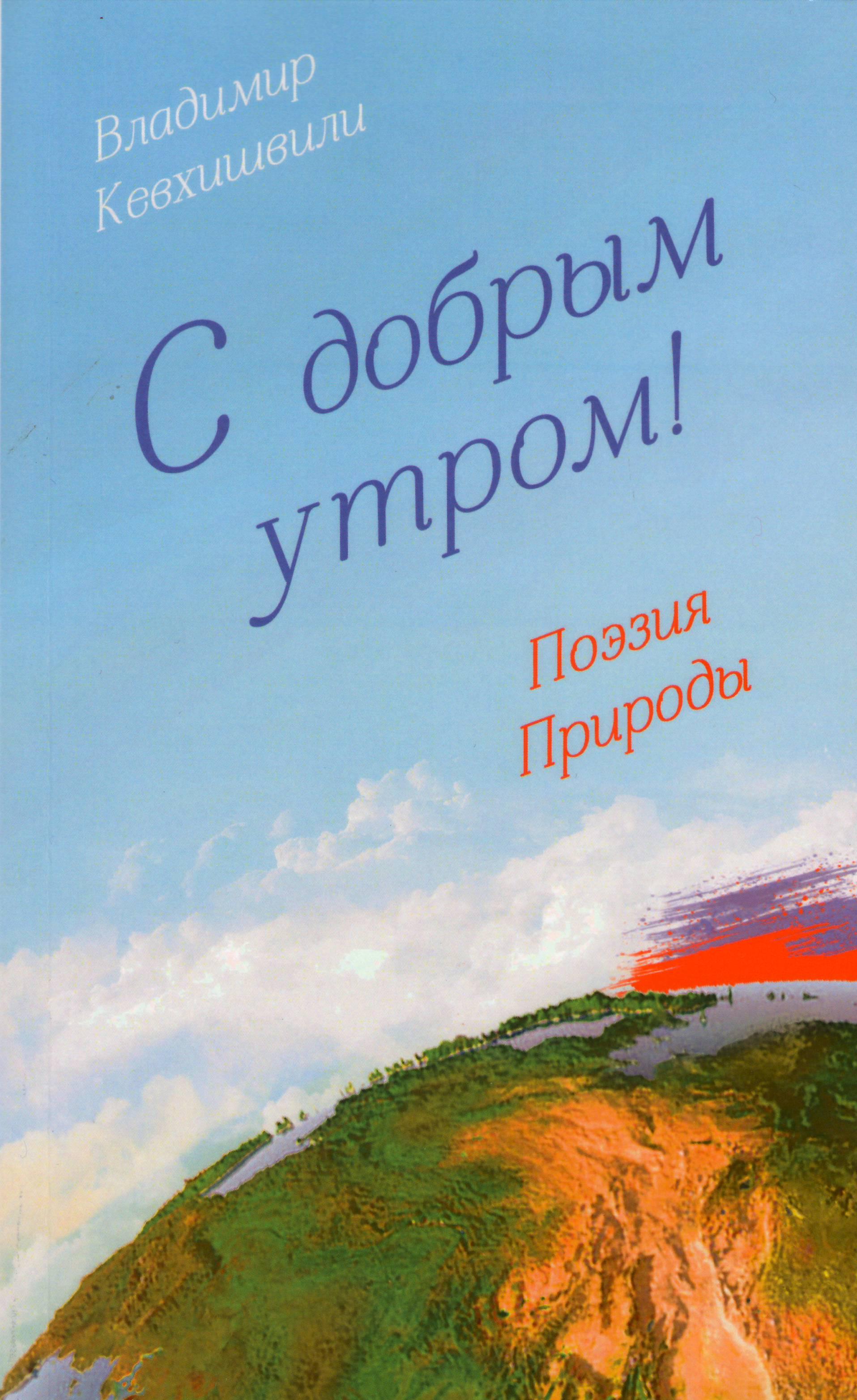 Владимир Кевхишвили С добрым утром! Поэзия Природы владимир кевхишвили тайны тайн эзотерическая поэзия