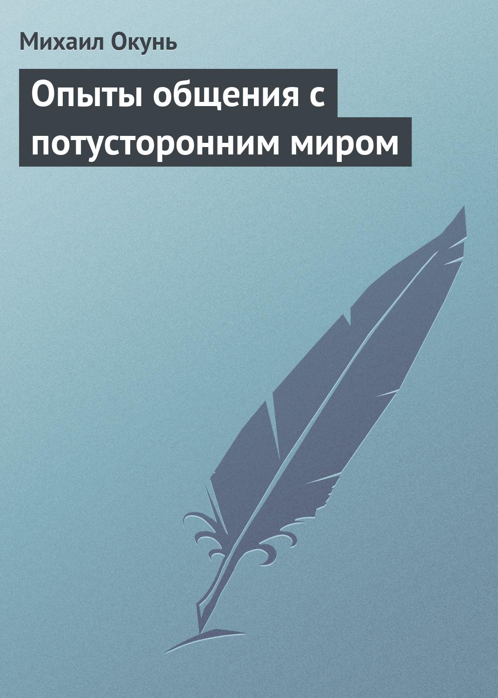 Михаил Окунь Опыты общения с потусторонним миром