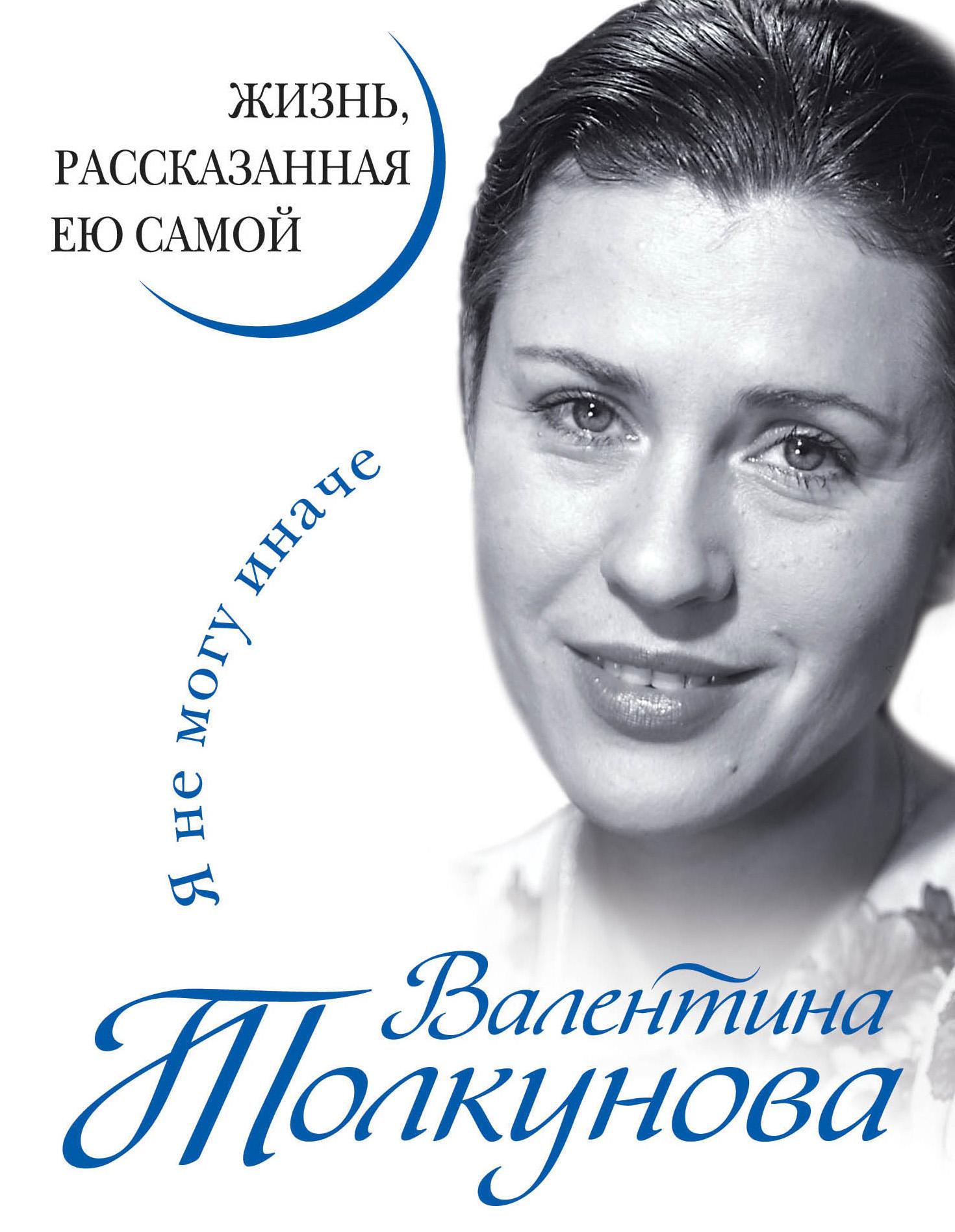 Валентина Толкунова Я не могу иначе. Жизнь, рассказанная ею самой