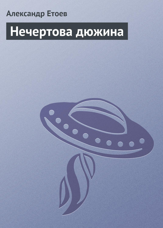 Александр Етоев Нечертова дюжина александр етоев парашют вертикального взлета