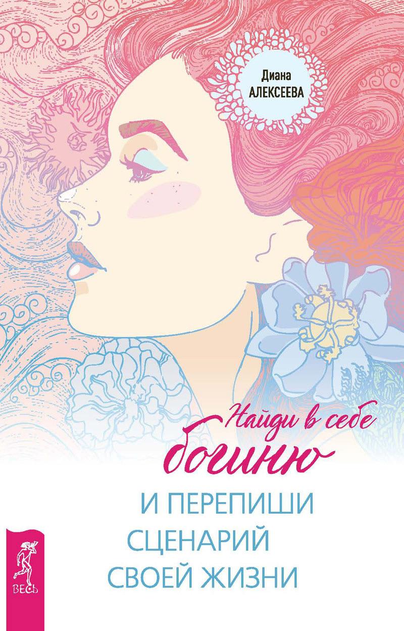 Диана Алексеева Найди в себе богиню и перепиши сценарий своей жизни