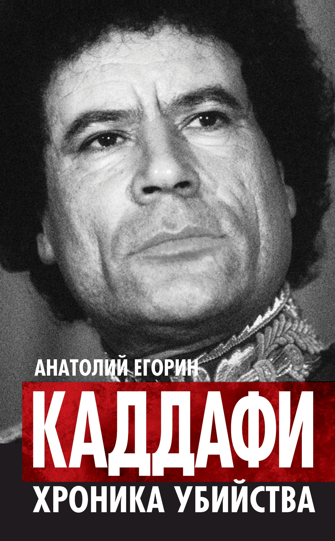 Анатолий Егорин Каддафи. Хроника убийства анатолий рясов политическая концепция м каддафи в спектре левых взглядов