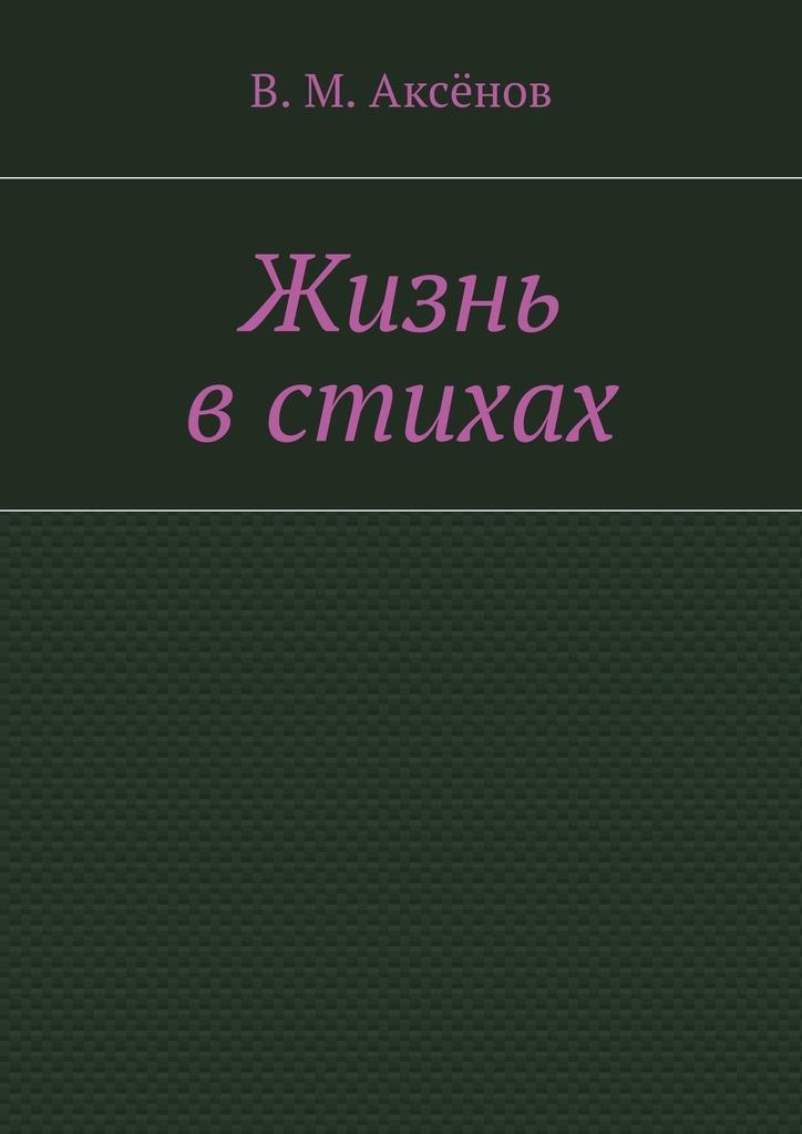 цена Владимир Михайлович Аксёнов Жизнь встихах онлайн в 2017 году