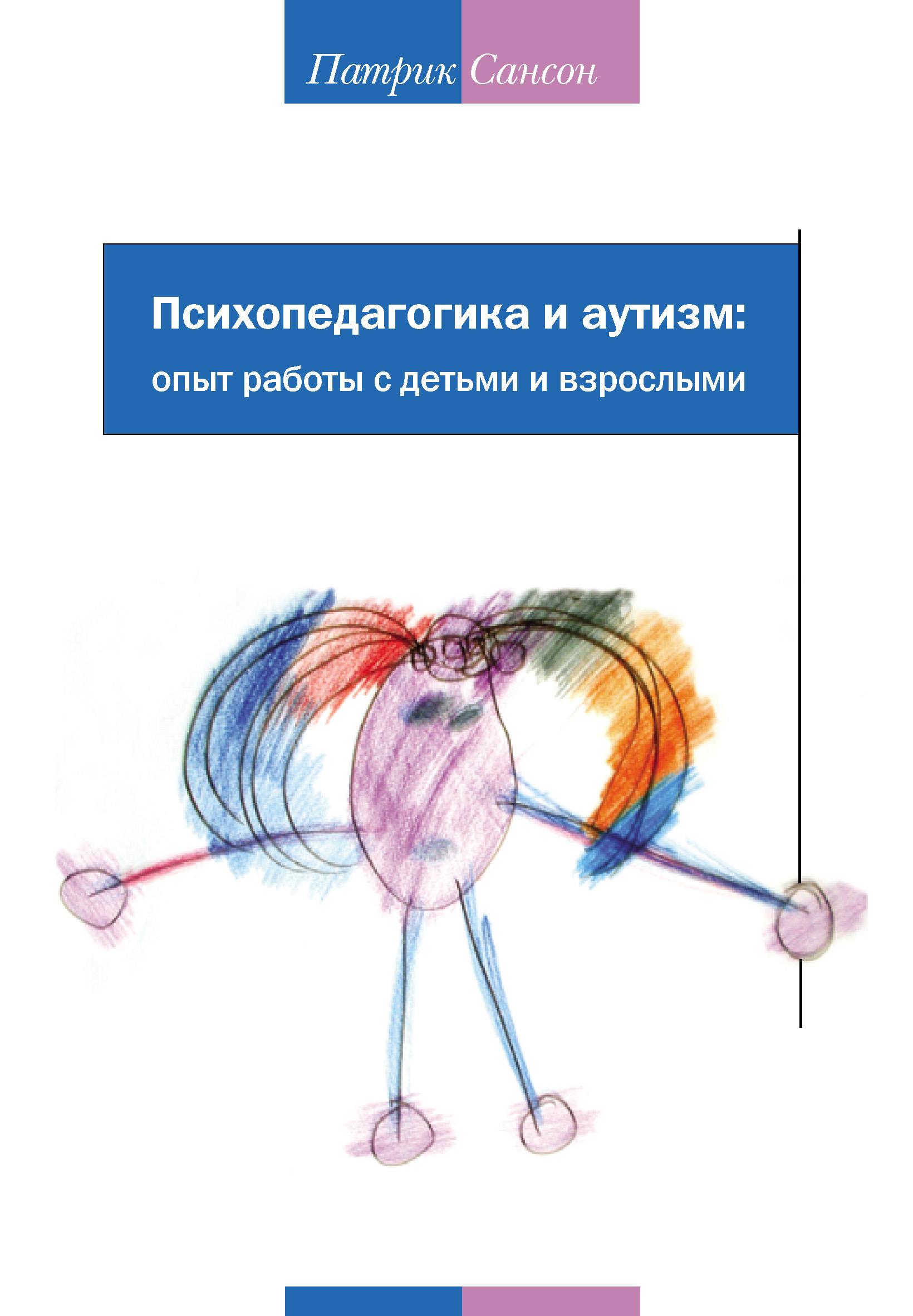 Патрик Сансон Психопедагогика и аутизм: опыт работы с детьми и взрослыми гринспен с на ты с аутизмом использование методики floortime для развития отношений общения и мышления