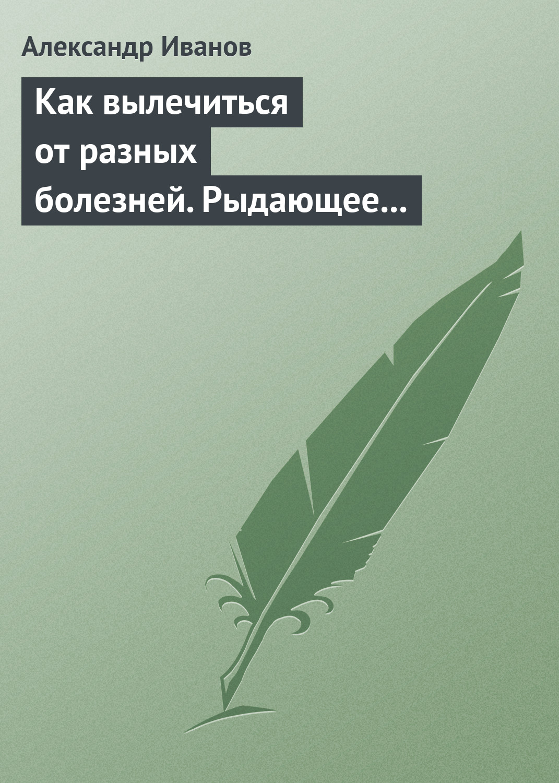 Александр Иванов Как вылечиться от разных болезней. Рыдающее дыхание. Дыхание Стрельниковой. Дыхание йогов цена