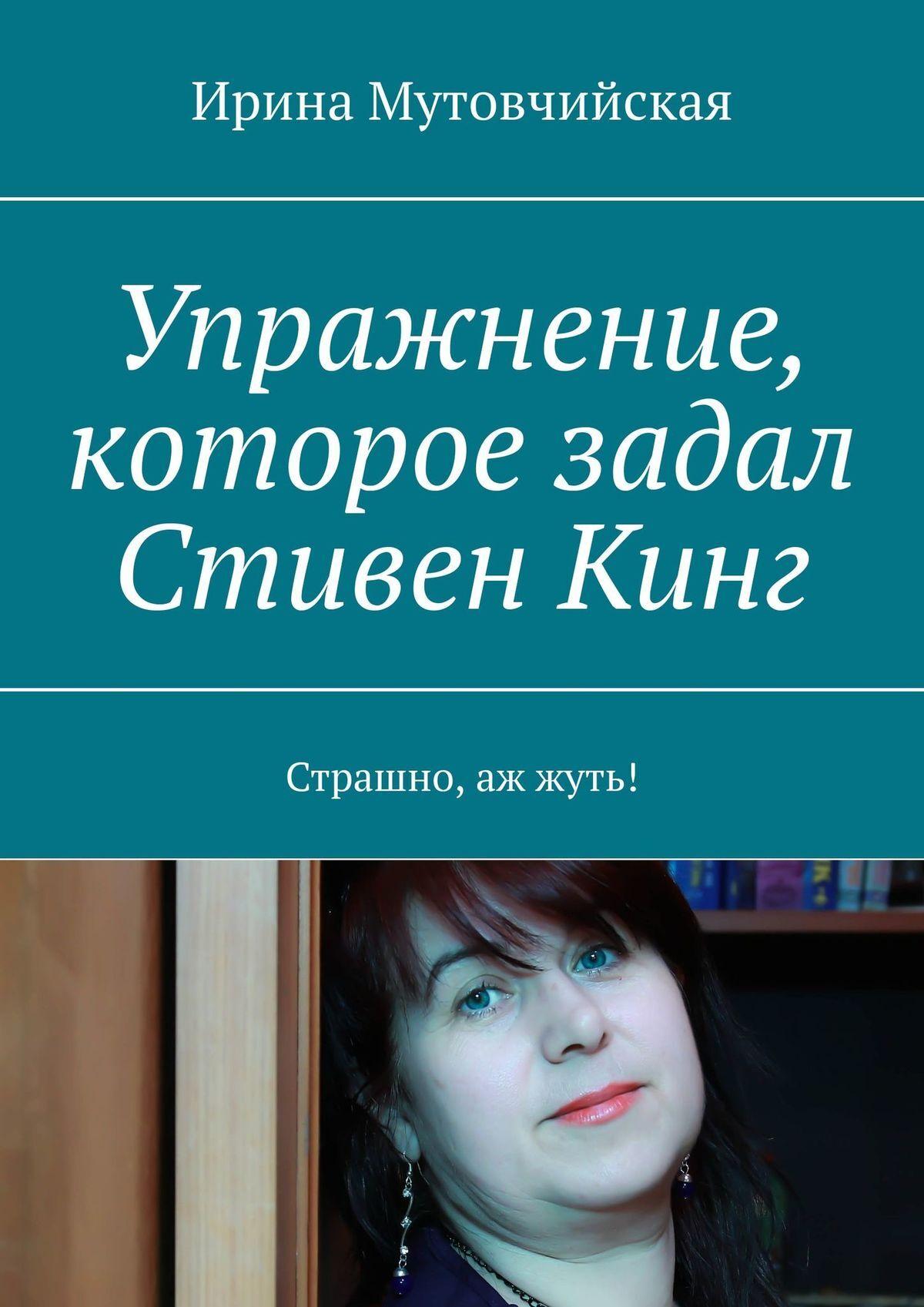 Ирина Мутовчийская Упражнение, которое задал СтивенКинг. Недописанные рассказы